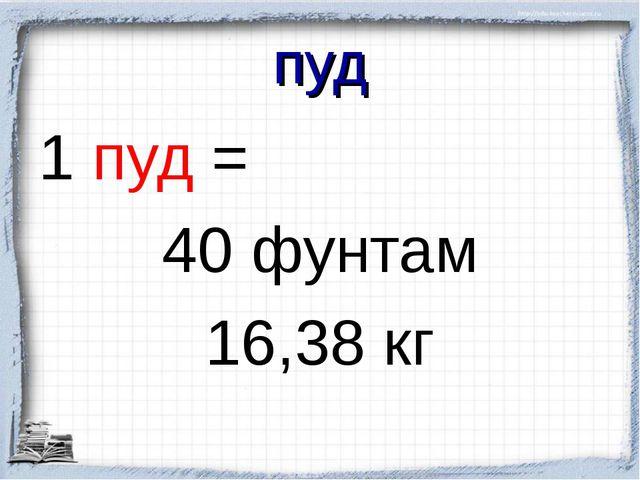 пуд 1 пуд = 40 фунтам 16,38 кг