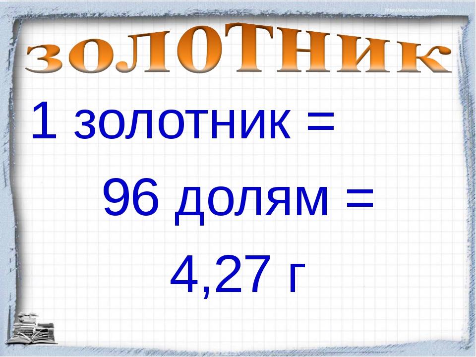 1 золотник = 96 долям = 4,27 г