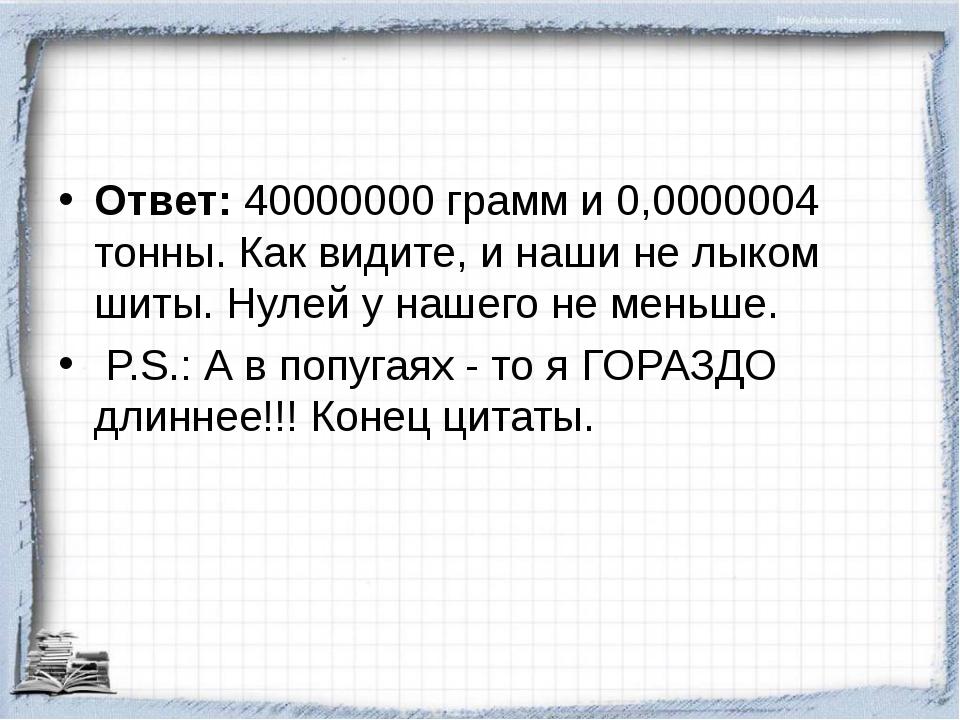 Ответ: 40000000 грамм и 0,0000004 тонны. Как видите, и наши не лыком шиты. Ну...