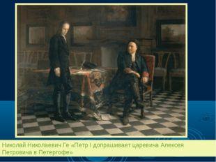 Николай Николаевич Ге «Петр I допрашивает царевича Алексея Петровича в Петерг