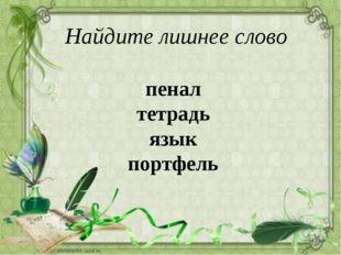 пенал тетрадь язык портфель Найдите лишнее слово
