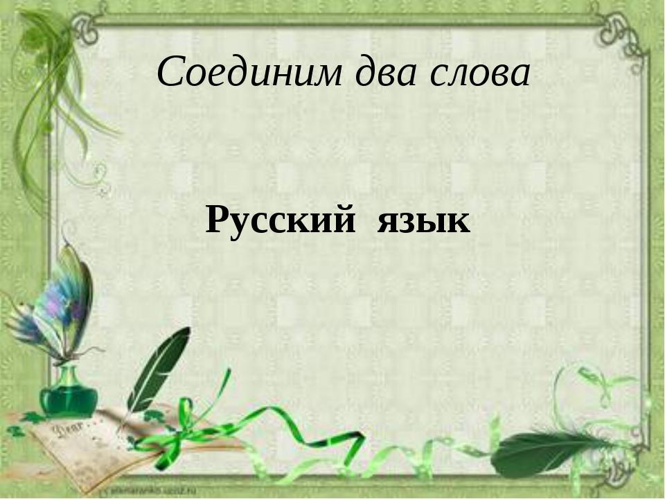 Русский язык Соединим два слова