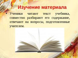 Изучение материала Ученики читают текст учебника, совместно разбирают его сод