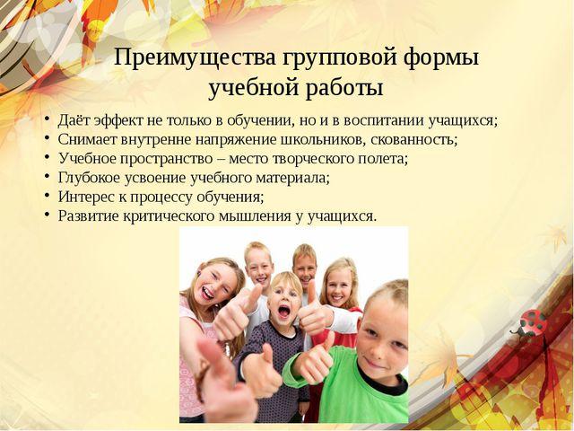 Преимущества групповой формы учебной работы Даёт эффект не только в обучении,...
