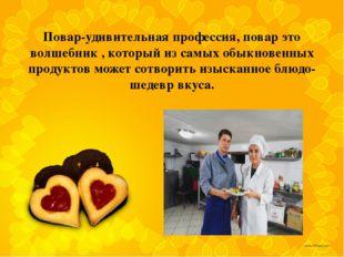 Повар-удивительная профессия, повар это волшебник , который из самых обыкнове