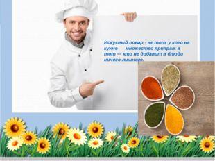 Искусный повар - не тот, у кого на кухне множество приправ, а тот— кто не до