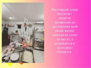Настоящий повар постигает секреты профессии на протяжении всей своей жизни, н