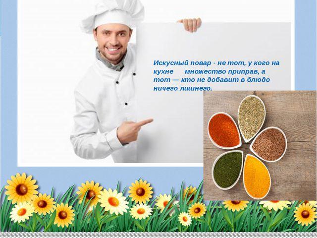 Искусный повар - не тот, у кого на кухне множество приправ, а тот— кто не до...