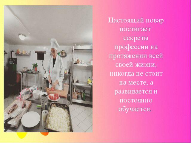 Настоящий повар постигает секреты профессии на протяжении всей своей жизни, н...