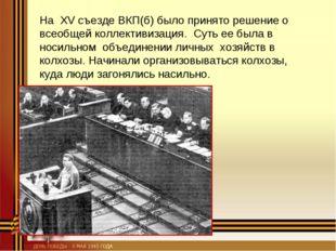 На XV съезде ВКП(б) было принято решение о всеобщей коллективизация. Суть ее