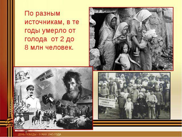 По разным источникам, в те годы умерло от голода от 2 до 8млн человек.