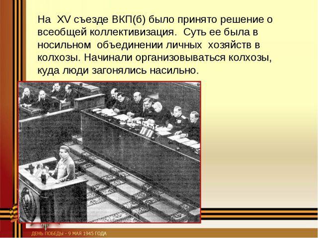 На XV съезде ВКП(б) было принято решение о всеобщей коллективизация. Суть ее...