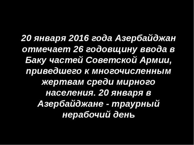 20 января2016 года Азербайджан отмечает 26 годовщину ввода в Баку частей Со...