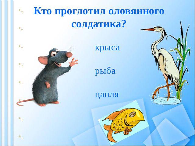 Кто проглотил оловянного солдатика? цапля рыба крыса