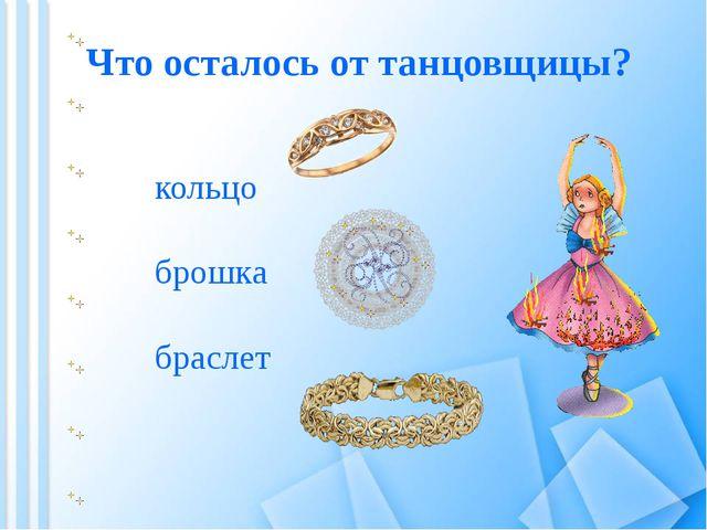 Что осталось от танцовщицы? браслет брошка кольцо