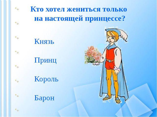 Кто хотел жениться только на настоящей принцессе? Барон Король Принц Князь