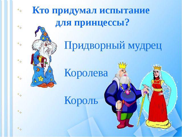 Кто придумал испытание для принцессы? Король Королева Придворный мудрец