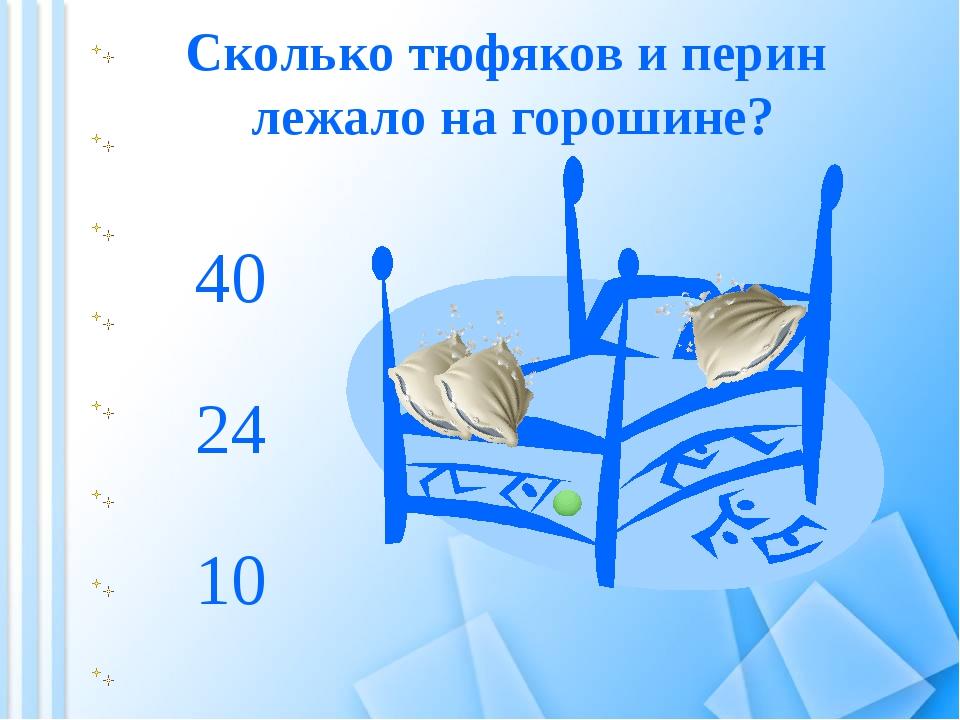 Сколько тюфяков и перин лежало на горошине? 10 40 24