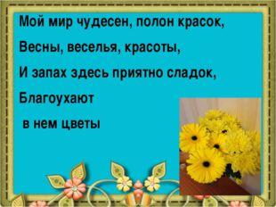 Мой мир чудесен, полон красок, Весны, веселья, красоты, И запах здесь приятно