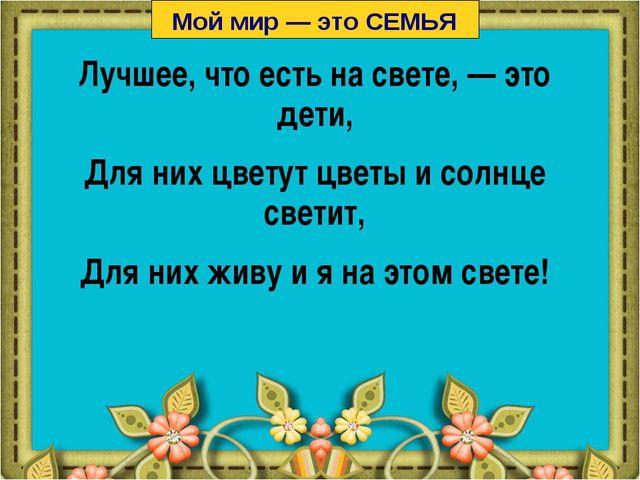 Лучшее, что есть на свете, — это дети, Для них цветут цветы и солнце светит,...