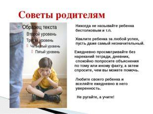 Советы родителям Никогда не называйте ребенка бестолковым и т.п. Хвалите ребе