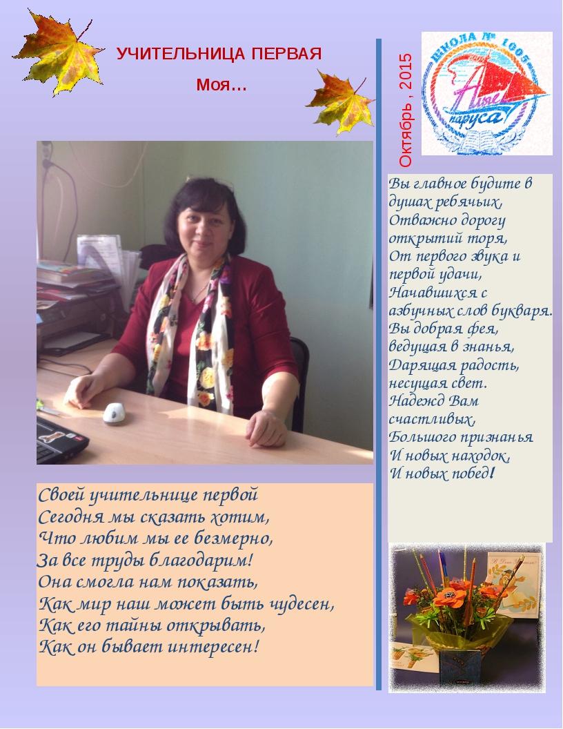 Октябрь , 2015 УЧИТЕЛЬНИЦА ПЕРВАЯ Моя… Своей учительнице первой Сегодня мы ск...