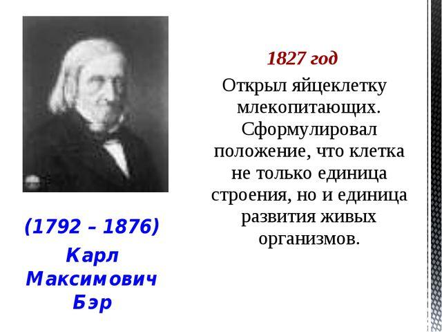 1827 год Открыл яйцеклетку млекопитающих. Сформулировал положение, что клетка...