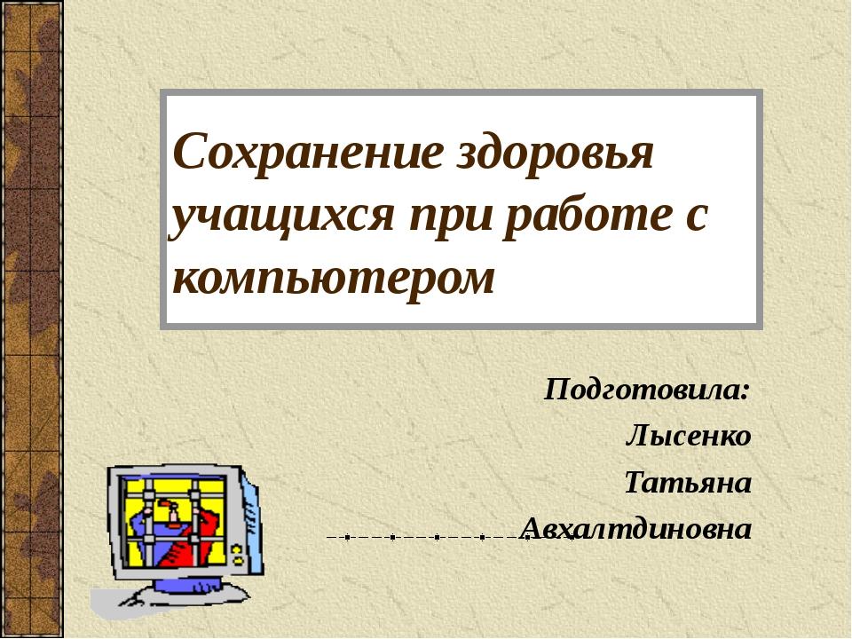 Сохранение здоровья учащихся при работе с компьютером Подготовила: Лысенко Та...