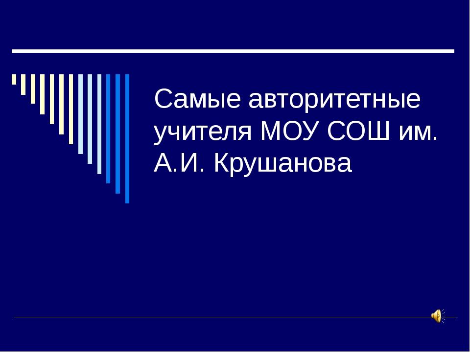 Самые авторитетные учителя МОУ СОШ им. А.И. Крушанова
