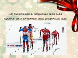 Для лыжника важны следующие виды силы: взрывная сила, стартовая сила, ускоря