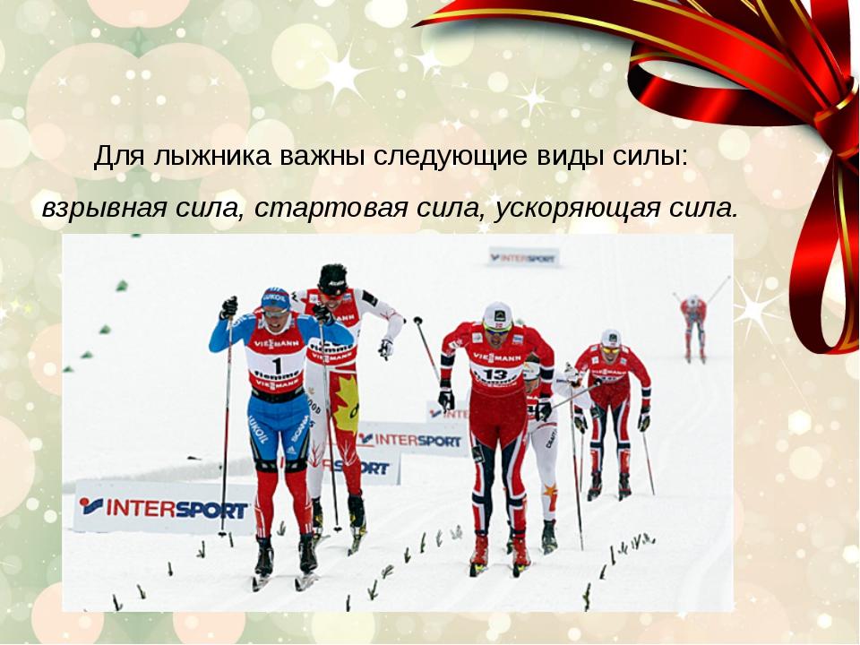Для лыжника важны следующие виды силы: взрывная сила, стартовая сила, ускоря...