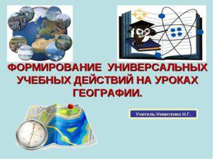 ФОРМИРОВАНИЕ УНИВЕРСАЛЬНЫХ УЧЕБНЫХ ДЕЙСТВИЙ НА УРОКАХ ГЕОГРАФИИ. Учитель Ники