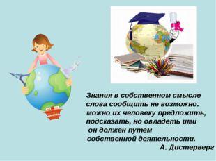 Знания в собственном смысле слова сообщить не возможно. можно их человеку пр