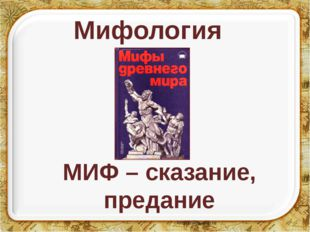 Мифология МИФ – сказание, предание