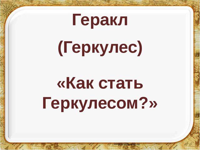 Геракл (Геркулес) «Как стать Геркулесом?»
