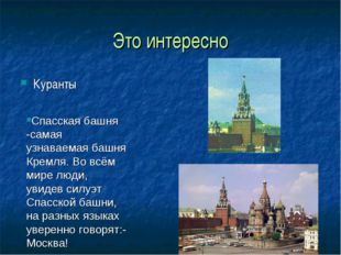 Это интересно Куранты Спасская башня -самая узнаваемая башня Кремля. Во всём