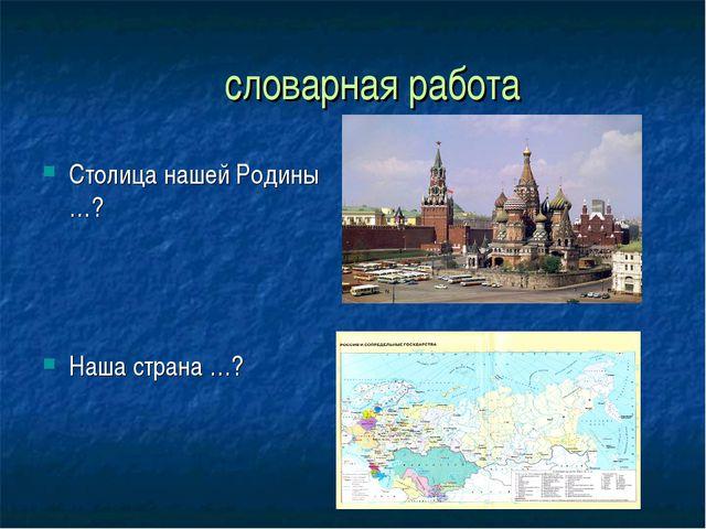 словарная работа Столица нашей Родины …? Наша страна …?