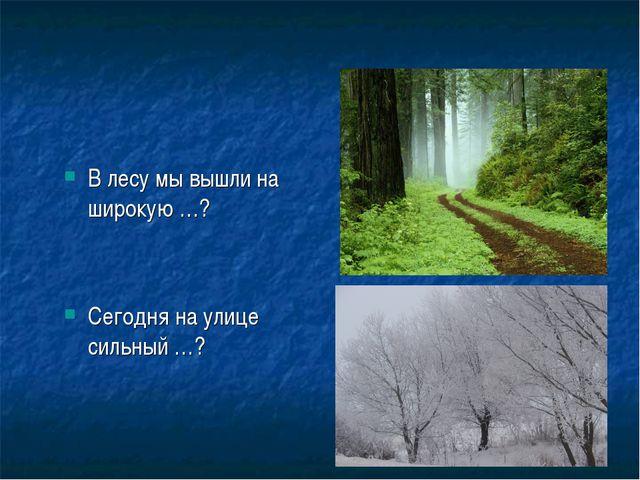 В лесу мы вышли на широкую …? Сегодня на улице сильный …?