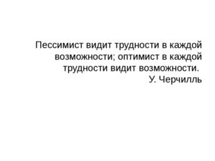 Пессимист видит трудности в каждой возможности; оптимист в каждой трудности в