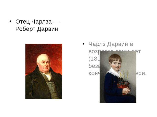 Отец Чарлза— Роберт Дарвин Чарлз Дарвин в возрасте семи лет (1816), за год д...