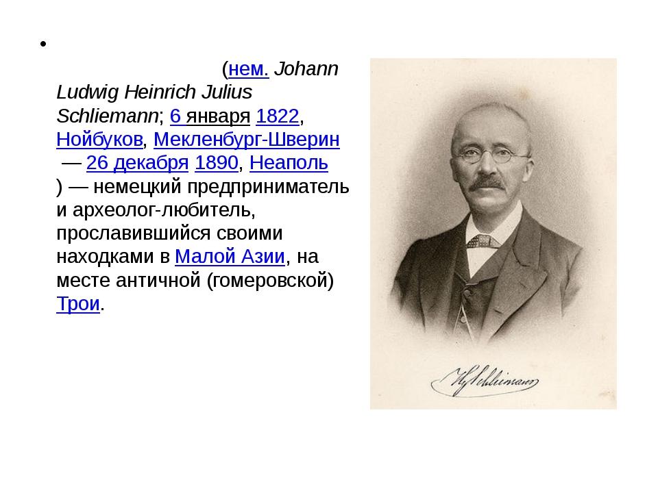 Иога́нн Лю́двиг Ге́нрих Ю́лий Шли́ман(нем.Johann Ludwig Heinrich Julius Sch...