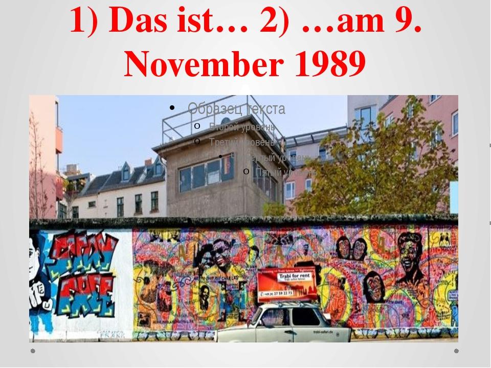 1) Das ist… 2) …am 9. November 1989