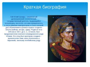 Краткая биография Гай Юлий Цезарь – знаменитый древнеримский политический, го