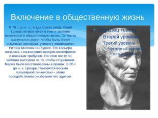 Включение в общественную жизнь В 78 г. до н. э., когда Сулла умер, Юлий Цезар