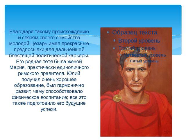 Благодаря такому происхождению и связям своего семейства молодой Цезарь имел...