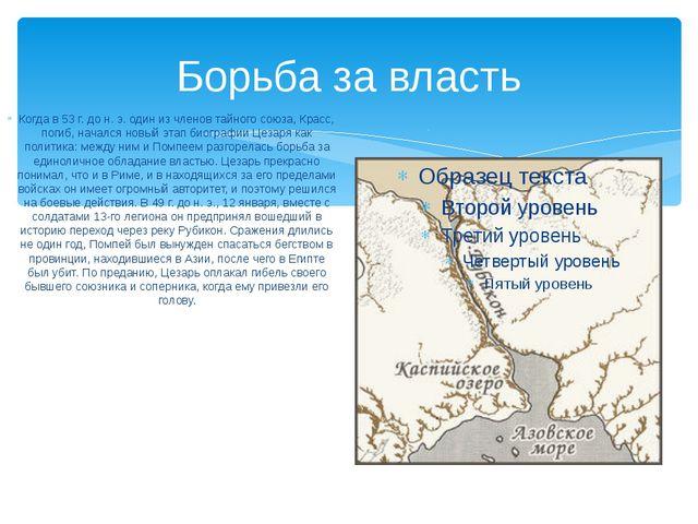 Борьба за власть Когда в 53 г. до н. э. один из членов тайного союза, Красс,...