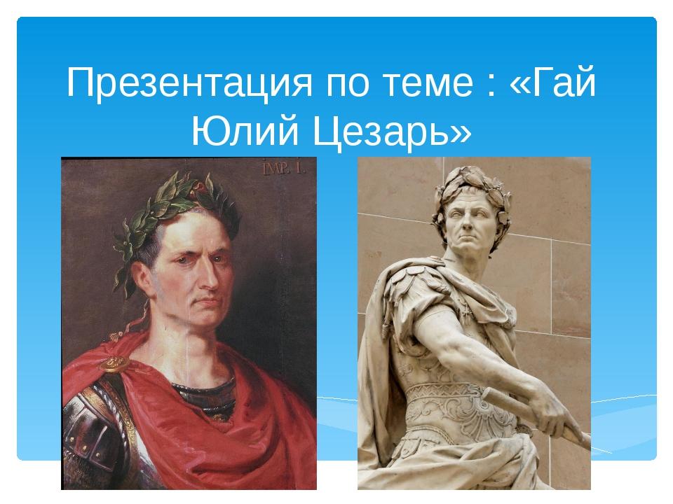 Презентация по теме : «Гай Юлий Цезарь»