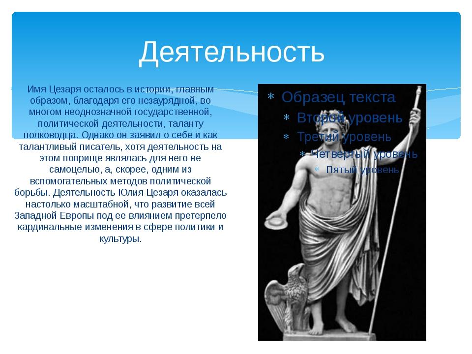 Деятельность Имя Цезаря осталось в истории, главным образом, благодаря его не...