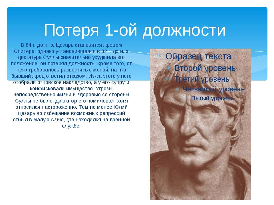 Потеря 1-ой должности В 84 г. до н. э. Цезарь становится жрецом Юпитера, одна...