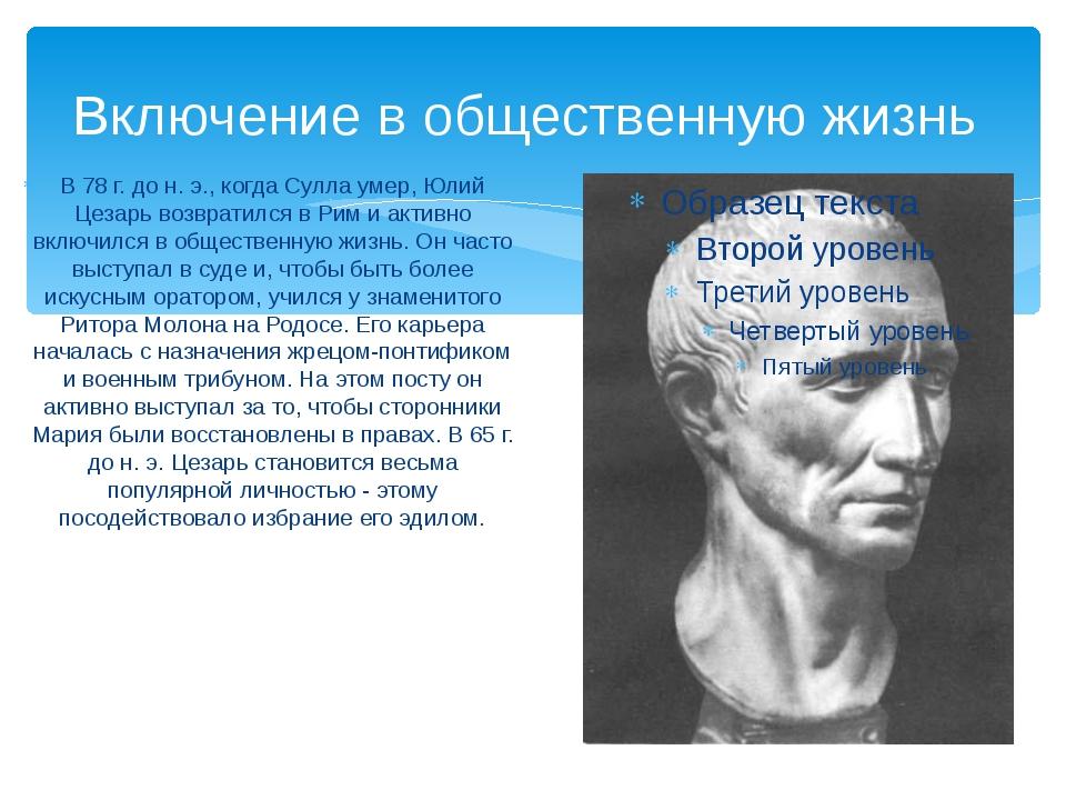 Включение в общественную жизнь В 78 г. до н. э., когда Сулла умер, Юлий Цезар...